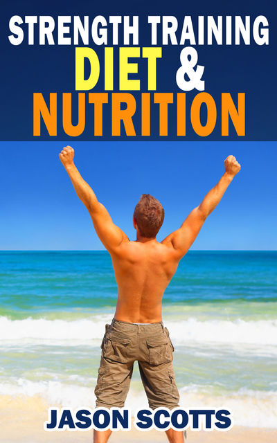 Strength Training Diet & Nutrition : 7 Key Things To Create The Right Strength Training Diet Plan For You, Jason Scotts