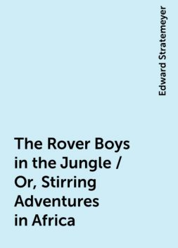 The Rover Boys in the Jungle / Or, Stirring Adventures in Africa, Edward Stratemeyer