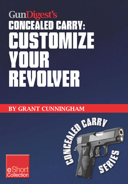 Gun Digest's Customize Your Revolver Concealed Carry Collection eShort, Grant Cunningham