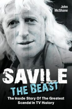 Savile – The Beast: The Inside Story of the Greatest Scandal in TV History, John McShane