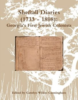 Sheftall Diaries (1733 – 1808): Georgia's First Jewish Colonists, Carolyn Wildes Cunningham