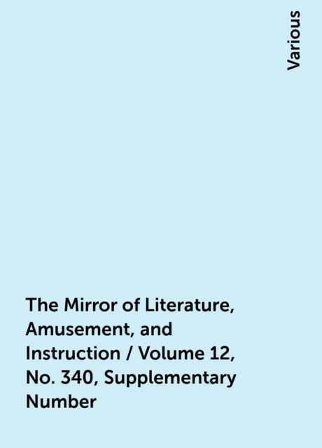 The Mirror of Literature, Amusement, and Instruction / Volume 12, No. 340, Supplementary Number, Various