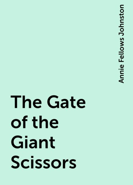 The Gate of the Giant Scissors, Annie Fellows Johnston