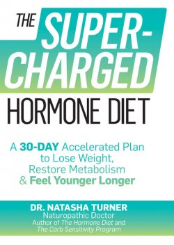The Supercharged Hormone Diet: A 30-Day Accelerated Plan to Lose Weight, Restore Metabolism, and Feel Younger Longer, Turner Natasha