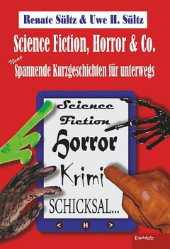 Science-Fiction, Horror & Co.: Neue spannende Kurzgeschichten für unterwegs, Renate Sültz, Uwe Heinz Sültz