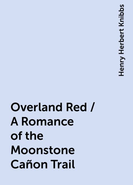 Overland Red / A Romance of the Moonstone Cañon Trail, Henry Herbert Knibbs