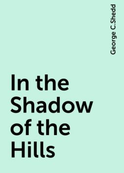 In the Shadow of the Hills, George C.Shedd