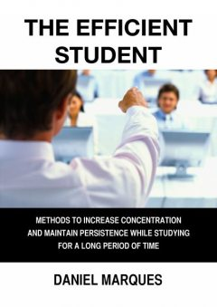 The Efficient Student: Methods to Increase Concentration and Maintain Persistence while Studying for a Long Period of Time, Daniel Marques