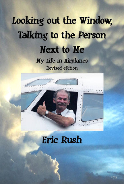 Looking Out the Window, Talking to the Person Next to Me: My Life in Airplanes, Eric Rush