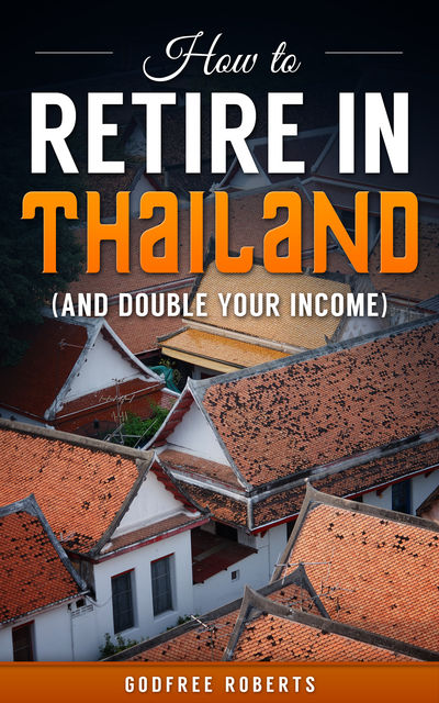 How to Retire In Thailand and Double Your Income, Godfree Roberts