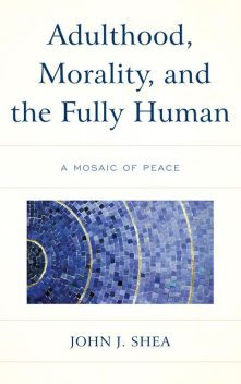 Adulthood, Morality, and the Fully Human, John Shea
