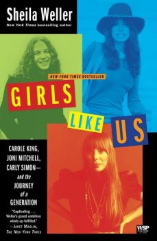 Girls Like Us: Carole King, Joni Mitchell, Carly Simon — and the Journey of a Generation, Sheila Weller