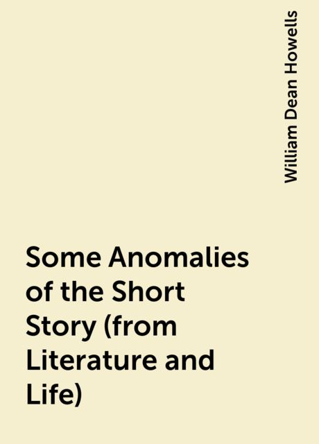 Some Anomalies of the Short Story (from Literature and Life), William Dean Howells