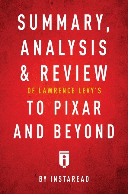 Summary, Analysis & Review of Lawrence Levy's To Pixar and Beyond by Instaread, Instaread