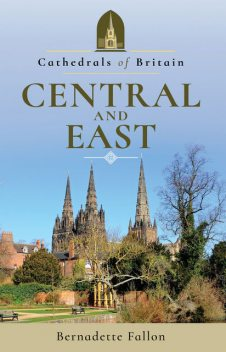 Cathedrals of Britain: Central and East, Bernadette Fallon