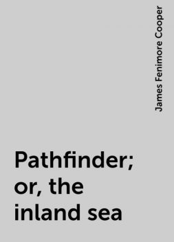 Pathfinder; or, the inland sea, James Fenimore Cooper