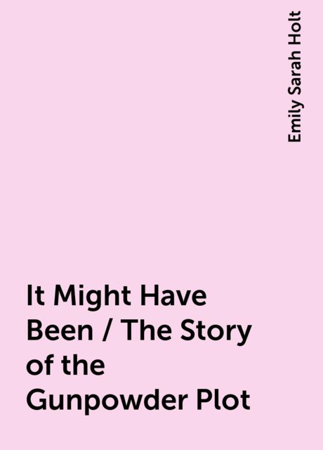 It Might Have Been / The Story of the Gunpowder Plot, Emily Sarah Holt