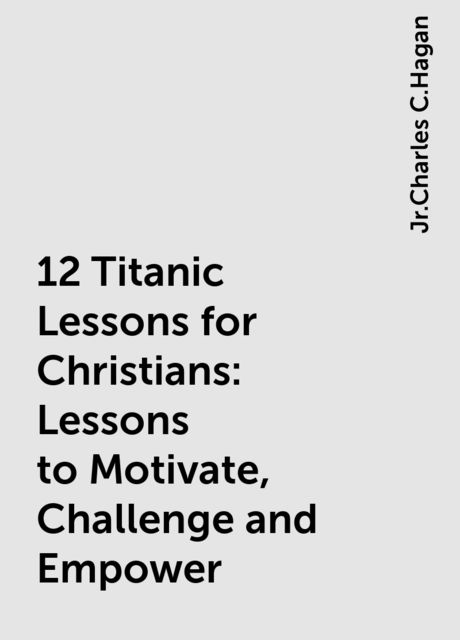 12 Titanic Lessons for Christians: Lessons to Motivate, Challenge and Empower, Jr.Charles C.Hagan