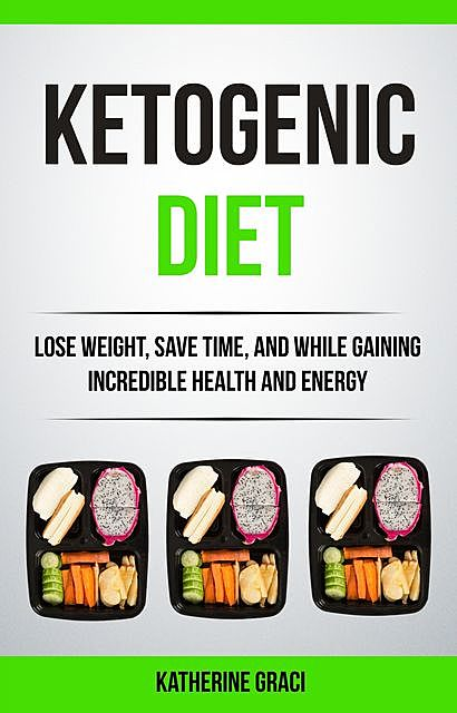 Ketogenic Diet: Lose Weight, Save Time, and While Gaining Incredible Health and Energy, Katherine Graci