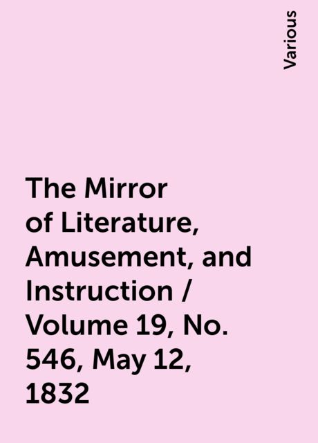 The Mirror of Literature, Amusement, and Instruction / Volume 19, No. 546, May 12, 1832, Various