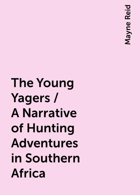 The Young Yagers / A Narrative of Hunting Adventures in Southern Africa, Mayne Reid