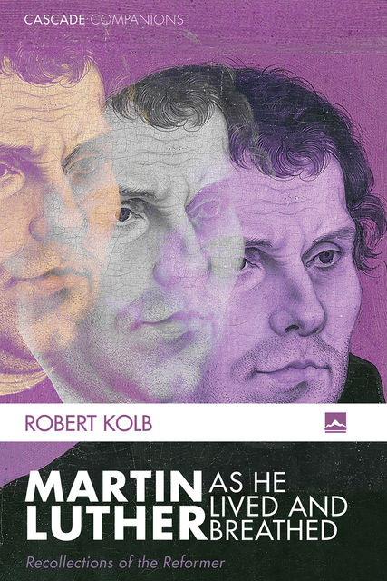Martin Luther as He Lived and Breathed, Robert Kolb