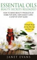 Essential Oils Beauty Secrets Reloaded: How To Make Beauty Products At Home for Skin, Hair & Body Care -A Step by Step Guide & 70 Simple Recipes for Any Skin Type and Hair Type, Janet Evans