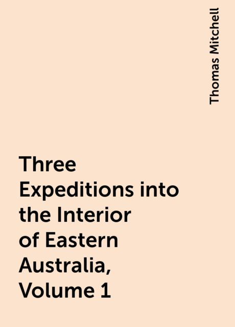 Three Expeditions into the Interior of Eastern Australia, Volume 1, Thomas Mitchell
