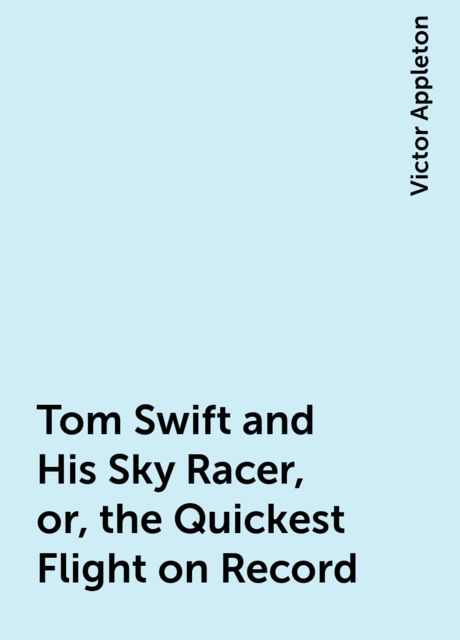 Tom Swift and His Sky Racer, or, the Quickest Flight on Record, Victor Appleton