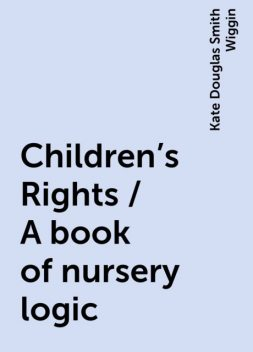 Children's Rights / A book of nursery logic, Kate Douglas Smith Wiggin