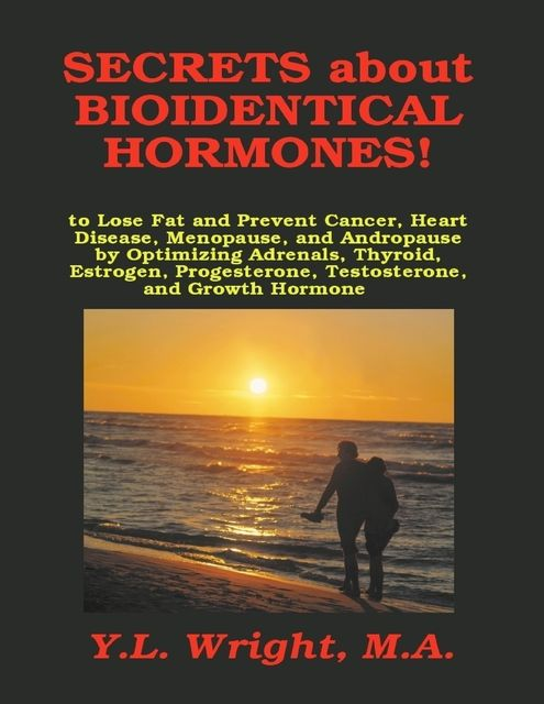 Secrets About Bioidentical Hormones!: To Lose Fat and Prevent Cancer, Heart Disease, Menopause, and Andropause, by Optimizing Adrenals, Thyroid, Estrogen, Progesterone, Testosterone, and Growth Hormone, M.A., Y.L.Wright