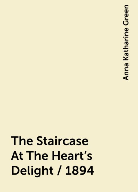 The Staircase At The Heart's Delight / 1894, Anna Katharine Green