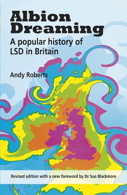 Albion Dreaming. A popular history of LSD in Britain (Revised Edition with a new foreword by Dr. Sue Blackmore), Andy Roberts