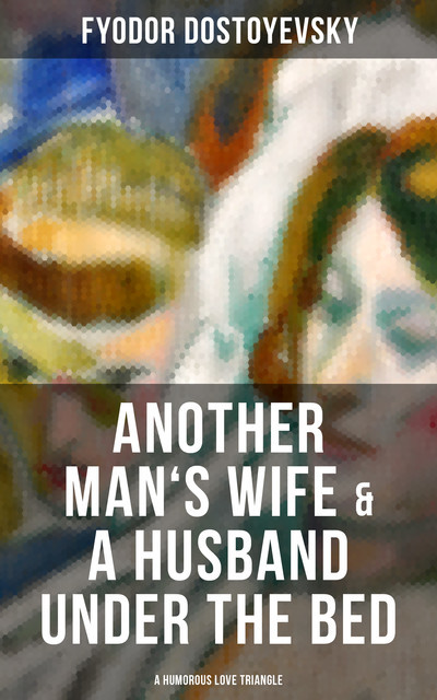 Another Man's Wife And A Husband Under The Bed (Unabridged), Constance Garnett, Fyodor Dostoevsky