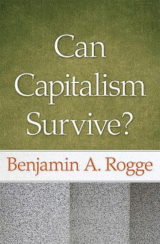 Can Capitalism Survive?, Benjamin A.Rogge