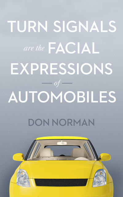 Turn Signals are the Facial Expressions of Automobiles, Don Norman