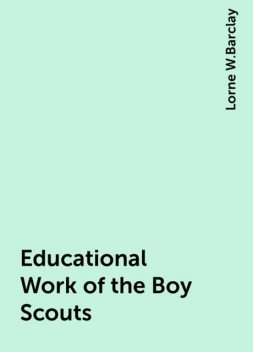 Educational Work of the Boy Scouts, Lorne W.Barclay