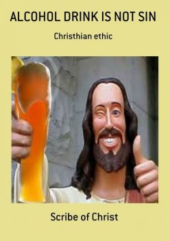 Alcohol Drink Is Not Sin, Scribe Of Christ
