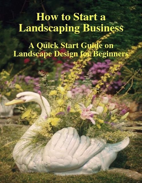 How to Start a Landscaping Business: A Quick Start Guide on Landscape Design for Beginners, Malibu Publishing, Doug M.Browning