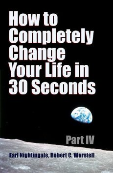 How to Completely Change Your Life in 30 Seconds – Part IV, Robert Worstell
