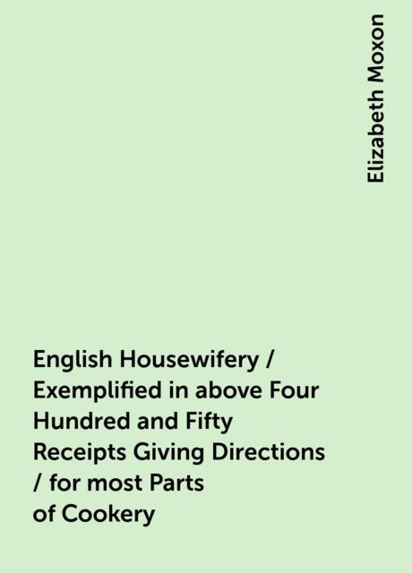 English Housewifery / Exemplified in above Four Hundred and Fifty Receipts Giving Directions / for most Parts of Cookery, Elizabeth Moxon