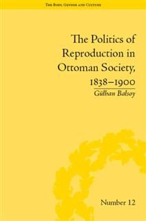 Politics of Reproduction in Ottoman Society, 1838–1900, Gulhan Balsoy