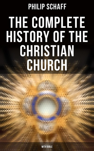 The Complete History of the Christian Church (With Bible), Philip Schaff