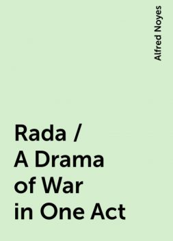Rada / A Drama of War in One Act, Alfred Noyes