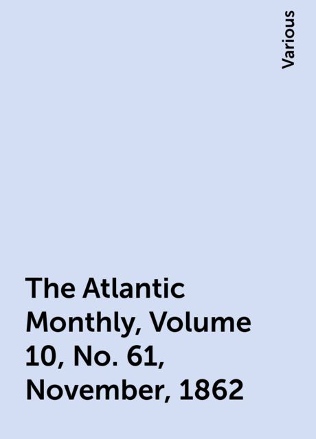 The Atlantic Monthly, Volume 10, No. 61, November, 1862, Various