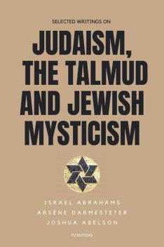 Selected writings on Judaism, the Talmud and Jewish Mysticism, Israel Abrahams, Arsène Darmesteter, Joshua Abelson