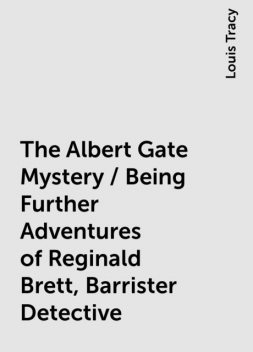 The Albert Gate Mystery / Being Further Adventures of Reginald Brett, Barrister Detective, Louis Tracy