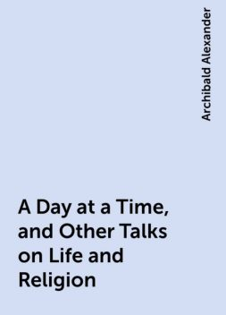 A Day at a Time, and Other Talks on Life and Religion, Archibald Alexander
