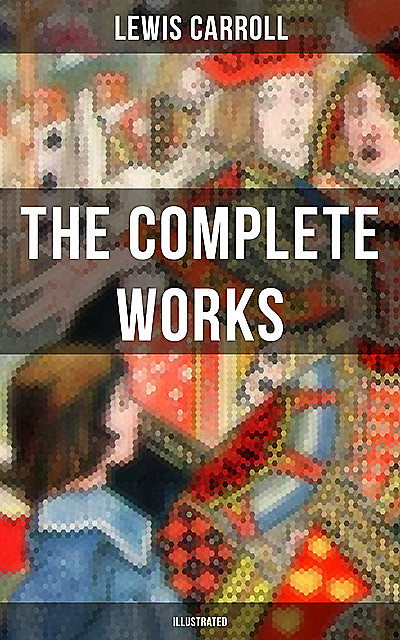 The Complete Works of Lewis Carroll (Illustrated), Lewis Carroll