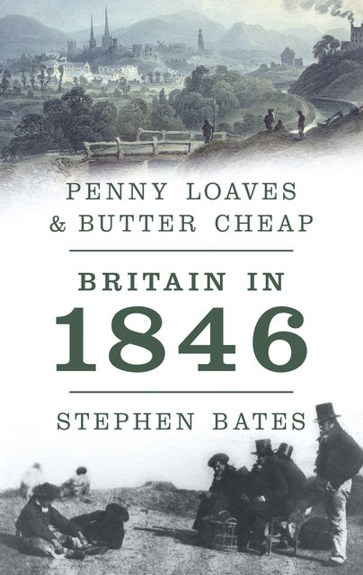 Penny Loaves and Butter Cheap: Britain In 1846, Stephen Bates